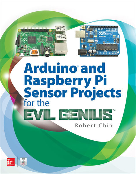 Robert Chin. Arduino and Raspberry Pi Sensor Projects for the Evil Genius