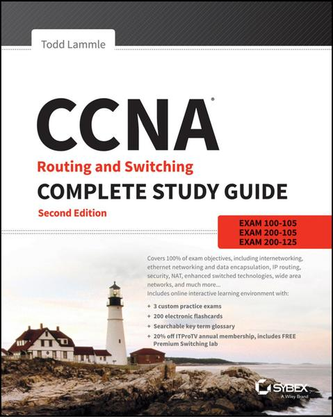 Todd Lammle. CCNA Routing and Switching Complete Study Guide. Exam 100-105, Exam 200-105, Exam 200-125