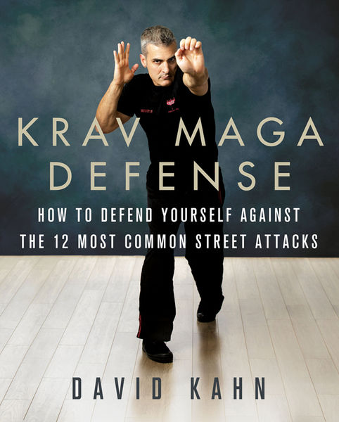 David Kahn. Krav Maga Defense. How to Defend Yourself Against the 12 Most Common Unarmed Street Attacks