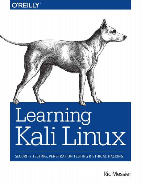 Ric Messier. Learning Kali Linux. Security Testing, Penetration Testing, and Ethical Hacking
