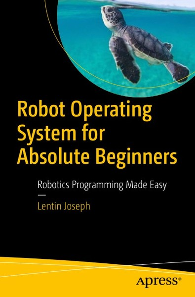 Lentin Joseph. Robot Operating System for Absolute Beginners. Robotics Programming Made Easy