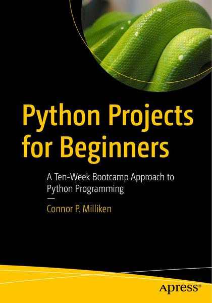 Connor P. Milliken. Python Projects for Beginners. A Ten-Week Bootcamp Approach to Python Programming